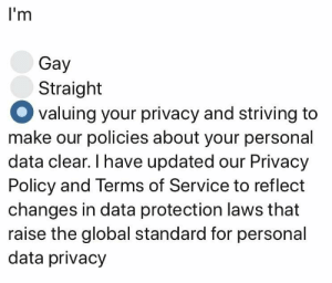 Personal, Data, and Gay: l'm  Gay  Straight  valuing your privacy and striving to  make our policies about your personal  data clear. I have updated our Privacy  Policy and Terms of Service to reflect  changes in data protection laws that  raise the global standard for personal  data privacy I apologize