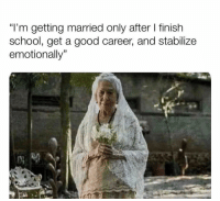 "Funny, Lol, and School: ""l'm getting married only after I finish  school, get a good career, and stabilize  emotionally"" Yup lol"