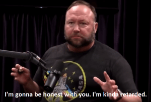 Alex Jones is a national treasure and meme demigod. Invest now! BUY BUY BUY!: l'm gonna be honest with you. l'm kinda retarded Alex Jones is a national treasure and meme demigod. Invest now! BUY BUY BUY!