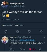 Af, Blackpeopletwitter, and Dude: l'm High Af So I  @KingRelloOMG  Does Wendy's still do the for for  for  3:31 PM 13 Jun 18  337 Retweets 609 Likes  Kee-nan @twin2388 4h  Replying to @KingRelloOMG  My dude would you like to buy a vowel?  Lol  3  t 23 355 <p>I'd like to solve the puzzle (via /r/BlackPeopleTwitter)</p>