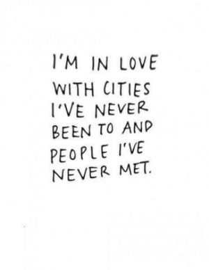 Love, Never, and Been: l'M IN LOVE  WITH CITIES  VE NEVER  BEEN TO AND  PEOPLE I'VE  NEVER MET