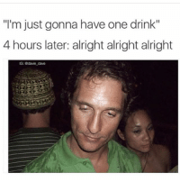 "One of my all time fav memes @davie_dave: ""l'm just gonna have one drink""  4 hours later: alright alright alright  G: adavie dave One of my all time fav memes @davie_dave"