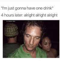 """Memes, Alright, and 🤖: """"l'm just gonna have one drink""""  4 hours later: alright alright alright  G: adavie dave 😂😂 (@davie_dave)"""