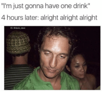"""Memes, Alright, and 🤖: """"l'm just gonna have one drink'""""  4 hours later: alright alright alright  G: adavie_dave"""