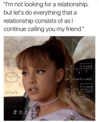 """Csc, Looking, and Friend: """"l'm not looking for a relationship,  but let's do everything that a  relationship consists of as l  continue calling you my friend""""  1 + cos θ  COS-E +  2  cot  csc θ + cot θ  :  1 + cos θ  1-cos θ  cot+  sin  cot  2 1 cos  sin A"""