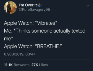 "Apple, Apple Watch, and Fbi: l'm Over lti  @PureSavagery95  Apple Watch: *Vibrates*  Me: *Thinks someone actually texted  me*  Apple Watch: ""BREATHE.""  07/03/2019, 03:44  11.1K Retweets 27K Likes Your FBI agent coming through clutch"