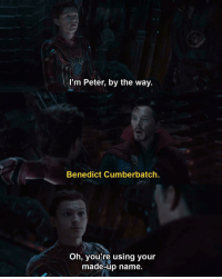 Benedict Cumberbatch, Name, and Names: l'm Peter, by the way.  Benedict Cumberbatch  Oh, you're using your  made-up name. <p>Oh so we're using our made up names?</p>