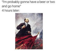 """I have a problem: """"l'm probably gonna have a beer or two  and go home""""  4 hours later: I have a problem"""