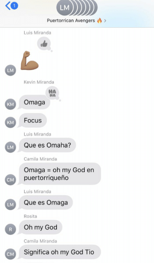 And then my dad needed a minute to catch up 🤣🤣🤣 #OMAHA https://t.co/BVF7Zbf36p: LM  Puertorrican Avengers  Luis Miranda  LM  Kevin Miranda  HA  HA  Omaga  KM  Focus  KM  Luis Miranda  Que es Omaha?  LM  Camila Miranda  Omaga oh my God en  puertorriqueño  CM  Luis Miranda  Que es Omaga  LM  Rosita  Oh my God  R  Camila Miranda  Significa oh my God Tio  CM And then my dad needed a minute to catch up 🤣🤣🤣 #OMAHA https://t.co/BVF7Zbf36p