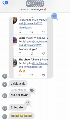 Our family 🇵🇷 group chat really derailed last night when my Titi Rosita posted someone asking if she was single...  🤣🤣🤣 https://t.co/gcalogWjyv: LM  Puertorrican Avengers  Replying to @Lin_Manuel  and @mamacita1126  #familygols  Saint @Salty_WingLove  Replying to@Lin_Manuel  and @mamacita1126  .  Rosita is single?  The cheerful one @Robe  Replying to@Lin_Manuel  and @mamacita1126  R  Jajajajajaja  R  HA  HA  Camila Miranda  Ma por favor  CM  Enfócate.  CM  CM Our family 🇵🇷 group chat really derailed last night when my Titi Rosita posted someone asking if she was single...  🤣🤣🤣 https://t.co/gcalogWjyv