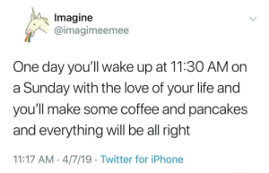 Thats random Twitter guy, needed this and I hope you all do too.: lmagine  @imagimeemee  One day you'll wake up at 11:30 AM on  a Sunday with the love of your life and  you'll make some coffee and pancakes  and everything will be all right  11:17 AM 4/7/19 Twitter for iPhone Thats random Twitter guy, needed this and I hope you all do too.