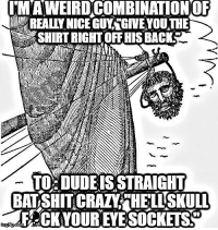 don't make me angry, you wouldn't like me when I'm angry...: LMAINEIRDCOMBINATIONOF  REALIVNICEGUYTGIVE YOUTH  SHIRTRIGHTOFFHIS BACKS  TO: DUDE ISSTRAIGHT  SHIT CRAZY HELLSKULn  FA CKYOUREYE SOCKETS don't make me angry, you wouldn't like me when I'm angry...
