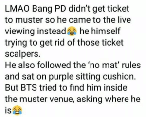 Lmao, Live, and Purple: LMAO Bang PD didn't get ticket  to muster so he came to the live  viewing instead he himself  trying to get rid of those ticket  scalpers.  He also followed the 'no mat' rules  and sat on purple sitting cushion.  But BTS tried to find him inside  the muster venue, asking where he  is