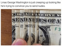 Blic, Dea, and Washington: Lmao George Washington is just creeping up looking like  he's trying to convince you to send nudes.  GALE IS  DEA  TOIVATE EGA  BLIC  BLIC  S.PU  F 3  Send n 😂😂😂