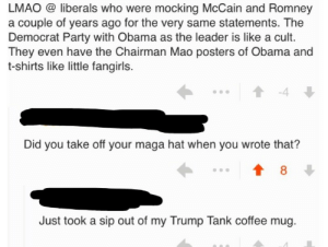 memehumor:  Fangirl…: LMAO @ liberals who were mocking McCain and Romney  a couple of years ago for the very same statements. The  Democrat Party with Obama as the leader is like a cult.  They even have the Chairman Mao posters of Obama and  t-shirts like little fangirls.  -4  Did you take off your maga hat when you wrote that?  8  Just took a sip out of my Trump Tank coffee mug memehumor:  Fangirl…