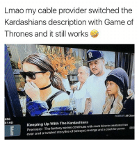 Omg it really does 💀 thisisgold: Lmao my cable provider switched the  Kardashians description with Game of  Thrones and it still works  3  FILTER CY: AlChan  696  E! HD  Keeping Up With The Kardashians  Premiere- The fantasy series continues with more bizarre creatures than  ever and a twisted storyline of betrayal, revenge and a clash for power.G Omg it really does 💀 thisisgold