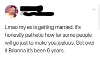 Jealous, Lmao, and Irl: Lmao my ex is getting married. It's  honestly pathetic how far some people  will go just to make you jealous. Get over  it Brianna it's been 6 years. me irl