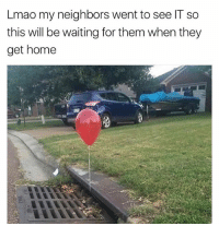 Lmao, Memes, and Savage: Lmao my neighbors went to see IT so  this will be waiting for them when they  get home Savage as fuck 🎈 helltotheno