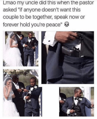 "Lmao, Memes, and Forever: Lmao my uncle did this when the pastor  asked ""if anyone doesn't want this  couple to be together, speak now or  forever hold you're peace"" Lmao 😂"
