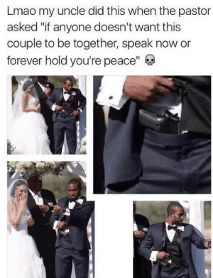 """Lmao, Forever, and Peace: Lmao my uncle did this when the pastor  asked """"if anyone doesn't want this  couple to be together, speak now or  forever hold you're peace"""" A perfect reason to catch gun charges"""