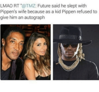 Future, Lmao, and Memes: LMAO RT @TMZ: Future said he slept with  Pippen's wife because as a kid Pippen refused to  give him an autograph There's levels to this pettiness game https://t.co/GhEgDwASw5