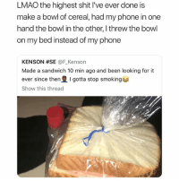 Lmao, Memes, and Phone: LMAO the highest shit I've ever done is  make a bowl of cereal, had my phone in one  hand the bowl in the other, I threw the bowl  on my bed instead of my phone  KENSON #SE @F.Kenson  Made a sandwich 10 min ago and been looking for it  ever since then I gotta stop smoking手  Show this thread 🚫 WARNING 🚫 😂 @TOPTREE is literally the funniest page, hurry and follow 👌👌