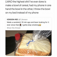Lmao, Memes, and Phone: LMAO the highest shit I've ever done is  make a bowl of cereal, had my phone in one  hand the bowl in the other, I threw the bowl  on my bed instead of my phone  KENSON #SE @F.Kenson  Made a sandwich 10 min ago and been looking for it  ever since then I gotta stop smoking  Show this thread 🚫 WARNING 🚫 😂 @TOPTREE is literally the funniest page, hurry and follow 👌👌
