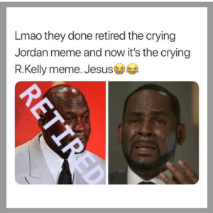 Next👏🏼 Meme👏🏼: Lmao they done retired the crying  Jordan meme and now it's the crying  R.Kelly meme. Jesus Next👏🏼 Meme👏🏼