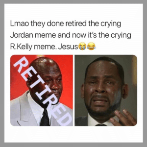 Crying, Jesus, and Lmao: Lmao they done retired the crying  Jordan meme and now it's the crying  R.Kelly meme. Jesus  R.Kelly meme. Jesus Switched it up😩