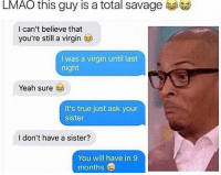 Makeup, Memes, and Virgin: LMAO this guy is a total savage  I can't believe that  you're still a virgin  was a virgin until last  night  Yeah sure  It's true just ask your  sister  I don't have a sister?  You will have in 9  months @_hereforthebanter is one of my fave pages!! 🔥🔥🔥 - - teamnoharmdone noharmdone funny relatable true lmao petty savage dank meme weed 420 makeup gym lfl food dog doggo art sister mom