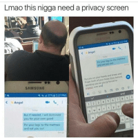 Funny, Lmao, and Holes: Lmao this nigga need a privacy screen  o Angel  Pin your legs to the mattress  and eat  you out  Put you on hands and knees and  finger your holes from  to  behind  both of your forced you an youre SAMSUNG  1 2 3 4 5 6 8 9 0  Angel  W e r t y u  But if needed, dominate  you for your own good  Pin your legs to the mattress  and eat you out 😂😂😂😂