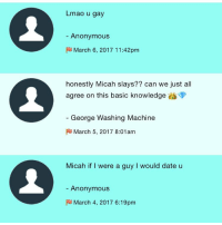 1. U R CORRECT LMAO 2. AWW THANK YOU LOVE 💕💕 3. its ok u can be platonic datemate 2 (sarah is 1) - Micah: Lmao u gay  Anonymous  F March 6, 2017 11:42 pm  honestly Micah slays?? can we just all  agree on this basic knowledge  George Washing Machine  March 5, 2017 8:01am  Micah if I were a guy l would date u  Anonymous  F March 4, 2017 6:19pm 1. U R CORRECT LMAO 2. AWW THANK YOU LOVE 💕💕 3. its ok u can be platonic datemate 2 (sarah is 1) - Micah