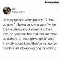 "Love, Memes, and Shut Up: Lmaomyynigga  rav  @Doughbvy  i lowkey get sad when ppl say ""Ill shut  up now I'm being annoying sorry"" when  they're talking about something they  love,bc someone has told them to ""shut  up already"" or ""enough we get it"" when  they talk about it, and they've just gotten  conditioned into apologizing for nothing 😩"