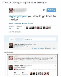Dank, Fuck You, and Fucking: lmaoo george lopez is a savage  Following  @georgelopez you should go back to  meXICO  Reply ta Retweet Favorite  More  RETWEETS FAVORITES  51  38  5:09 PM-2 Feb 2014  Reply to  georgelopez  George Lopez  georgelopez -20m  fuck you  Details  Reply ta Retweet Favorite  More  passion payne  @georgelopez you are bullying and swearing at an innocent girl  because she gave her opinion (you are a horrible man  Expand  George Lopez  georgelope2  fuck you too  Hide conversation  795  595  RETWEETS FAVORITES You my nigga @georgelopez