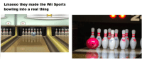 Bowling: Lmaooo they made the Wii Sports  bowling into a real thing