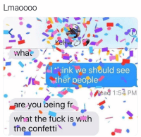 Funny, Fuck, and Link: Lmaoooo  link we should see  It  ther people  Read 1:54 PM  are you being frJ  what the fuck is wih  the confetti My personal ig @iamnochilll