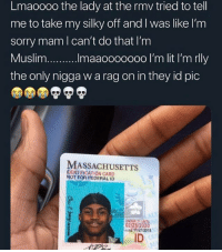Mam: Lmaoooo the lady at the rmv tried to tell  me to take my silky off and I was like I'm  sorry mam l can't do that I'm  the only nigga w a rag on in they id pic  MASSACHUSETTS  IDENTIFICATION CARD  NOT FOR FEDERAL ID  UNDER 21 UNTIL  02/28/2020  4ass 11/27/2018  ID