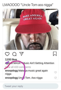 "America, Ass, and Carolina Panthers: LMAOOOO ""Uncle Tom ass nigga""  MAKE AMERICA  GREAT AGAIN  2,030 likes  dpoon MAGA Music Ain't Getting Attention  w all 433 com ents  snoopdogg Make ya music great again  nigga  snoopdogg Unc e Tom. Ass nigga  Tweet your reply Snoop Dogg snapped"