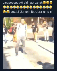 "Bruh, Wtf, and Watch: Lmaoooooo wtf did just watch  he said ""Jump in Bro ,just jump in"" Bruh he looked stupid asf bruh 😂😂"
