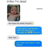 Memes, E.T., and 🤖: lmfao I'm dead  lg:@Webclips  He misses his daddy though  oo get yo ugly fish eye  lookin ass baby out my  messages doe ion kno u  Wow Tyler....  I ain't Tyler hoe & tell E.T I said  wuddup People sleeping on their kids 😭👶 . . . . . ricegum meme memes triggered dankmeme dankmemes rice jacobsartorius spongebob pokemon dank lmao gay funny roast L youtube ksi kingbach shook lol funny jadensmith lunch lilyatchy instagram groupchat memepage selenagomez