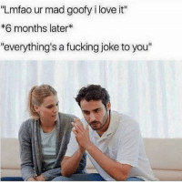 "Fucking, Love, and Memes: ""Lmfao ur mad goofy i love it""  *6 months later*  ""everything's a fucking joke to you"" irritating assss i Love it😂💓"