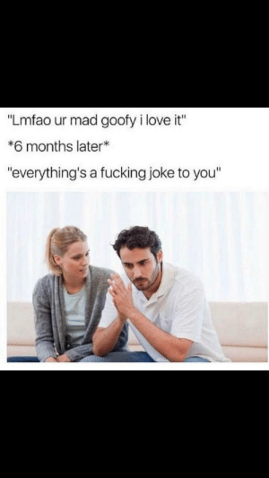 "Fucking, Love, and Mad: ""Lmfao ur mad goofy i love it""  *6 months later*  ""everything's a fucking joke to you"" Story of my liffffffe😂"