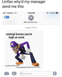 Chill, Lmao, and T-Mobile: Lmfao why'd my manager  send me this  T-Mobile LTE  2:29 PM  Mike (Enterprise)>  Today 2:29 PM  waluigi knows you're  high at work  its chill he won't tell anyone  he's just giving you a heads up that it's visible  IMessage Lmao I suck at titles