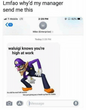 Chill, Club, and T-Mobile: Lmfao why'd my manager  send me this  T-Mobile LTE  2:29 PM  KM  Mike (Enterprise) >  Today 2:29 PM  waluigi knows you're  high at work  its chill he won't tell anyone  he's just gliving you a heads up that it's visible  Message laughoutloud-club:  I think he's up to me