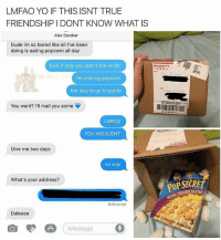 😂😂Friendship goals: LMFAO YO IF THIS ISNT TRUE  FRIENDSHIP I DONT KNOW WHAT IS  Alex Escobar  Dude im so bored like all I've been  doing is eating popcorn all day  fuck if only you didn't live so far  i'm craving popcorn  too lazy to go to publix  PRIORITY  MAIL  IG  You want? ' mail you some  LMFAO  YOU WOULDNT  Give me two days  no way  What's your address?  POP SECRE  VIE THEATER BUTEO  Delivered  Daleeee  iMessage 😂😂Friendship goals