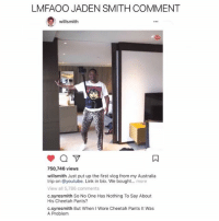 Jaden Smith, Memes, and youtube.com: LMFAOO JADEN SMITH COMMENT  willsmith  750,746 views  willsmith Just put up the first vlog from my Australia  trip on @youtube. Link in bio. We bought....more  View all 5,786 comments  c.syresmith So No One Has Nothing To Say About  His Cheetah Pants?  c.syresmith But When I Wore Cheetah Pants It Was  A Problem 😂Legendary