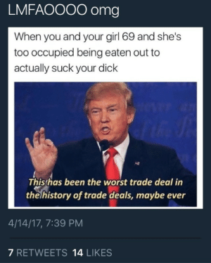 Omg, The Worst, and Dick: LMFAOOOO omg  When you and your girl 69 and she's  too occupied being eaten out to  actually suck your dick  Thishas been the worst trade deal in  the history of trade deals, maybe ever  4/14/17, 7:39 PM  7 RETWEETS 14 LIKES I hate when this happens Like dis dick aint gone suck itself 😤😤