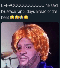 Memes, Rap, and Knowledge: LMFAOOOOOOOOOOO he said  blueface rap 3 days ahead of the  beat I think what he meant to say is Blueface's knowledge is years ahead of ours and should be respected as one of the Greats.🤷🏽‍♂️