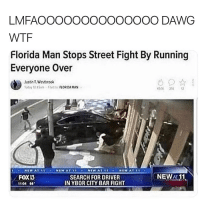 Florida Man, Funny, and Wtf: LMFAOOOOOOOOOOOOOO DAWG  WTF  Florida Man Stops Street Fight By Running  Everyone Over  stnt,Webrook  2  FOXU  1101 4  SEARCH FOR DRIVER  IN YBOR CITY BAR FIGHT  NEWA11 We don't play in Florida