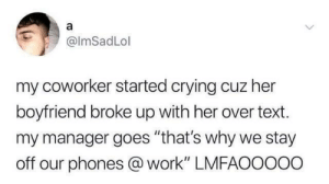 """Crying, Work, and Text: @lmSadLol  my coworker started crying cuz her  boyfriend broke up with her over text.  my manager goes """"that's why we stay  off our phones @ work"""" LMFAOoooo Don't text at work."""